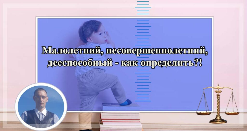 Малолетний, несовершеннолетний и дееспособный возраст