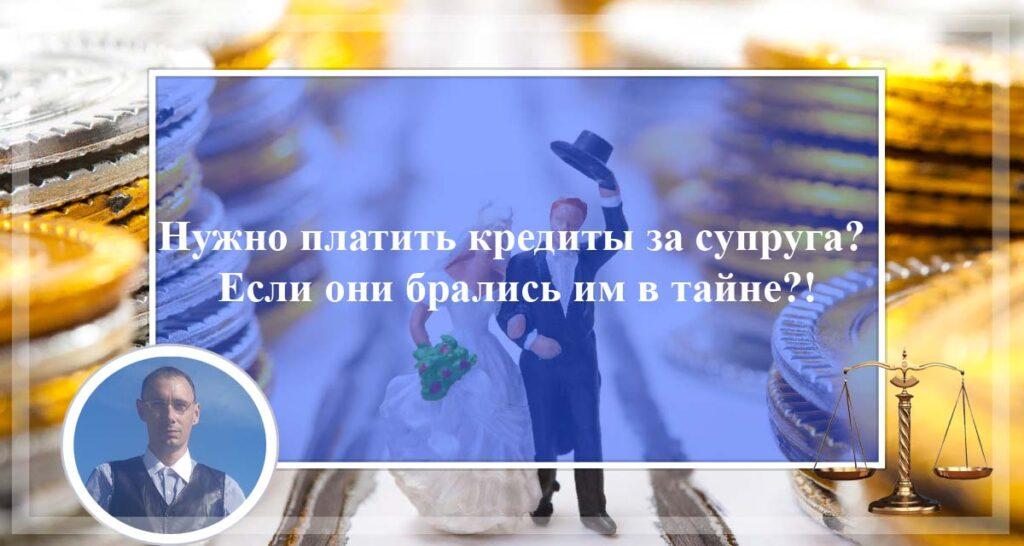 Обязан ли супруг платить кредиты за супруга? Если они брались им в тайне?!